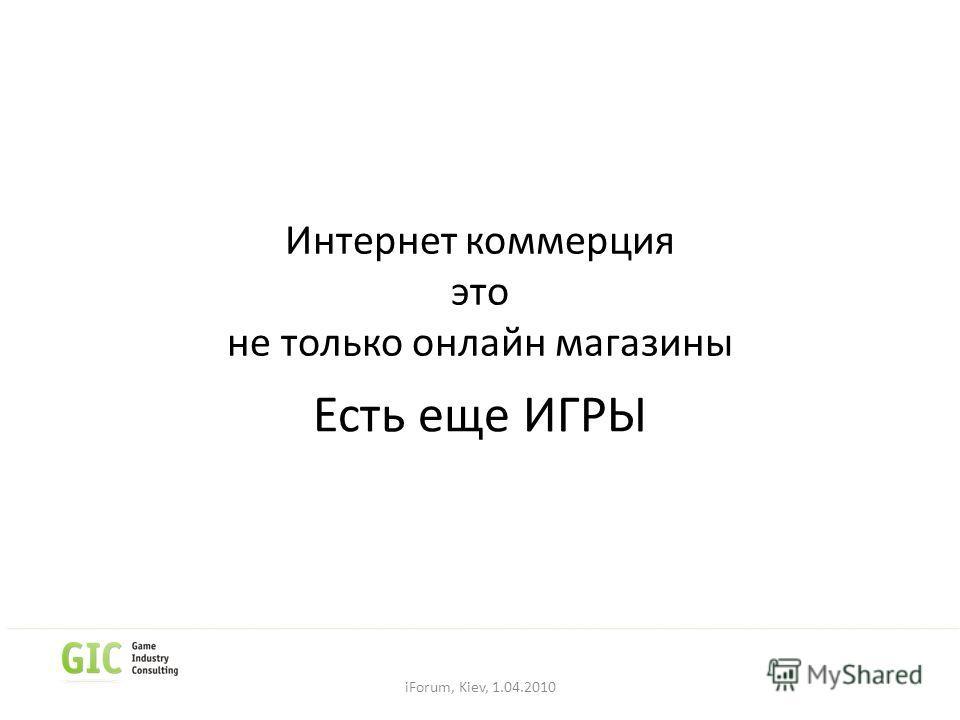 Интернет коммерция это не только онлайн магазины Есть еще ИГРЫ iForum, Kiev, 1.04.2010