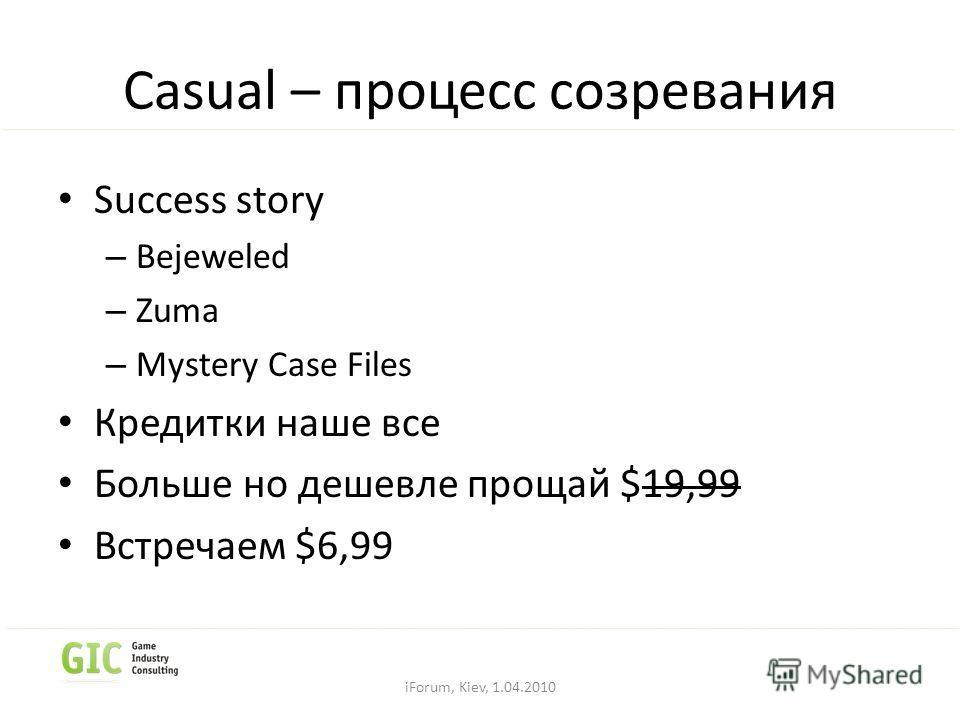 Casual – процесс созревания Success story – Bejeweled – Zuma – Mystery Case Files Кредитки наше все Больше но дешевле прощай $19,99 Встречаем $6,99 iForum, Kiev, 1.04.2010