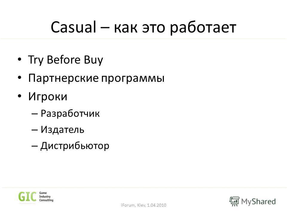 Casual – как это работает Try Before Buy Партнерские программы Игроки – Разработчик – Издатель – Дистрибьютор iForum, Kiev, 1.04.2010