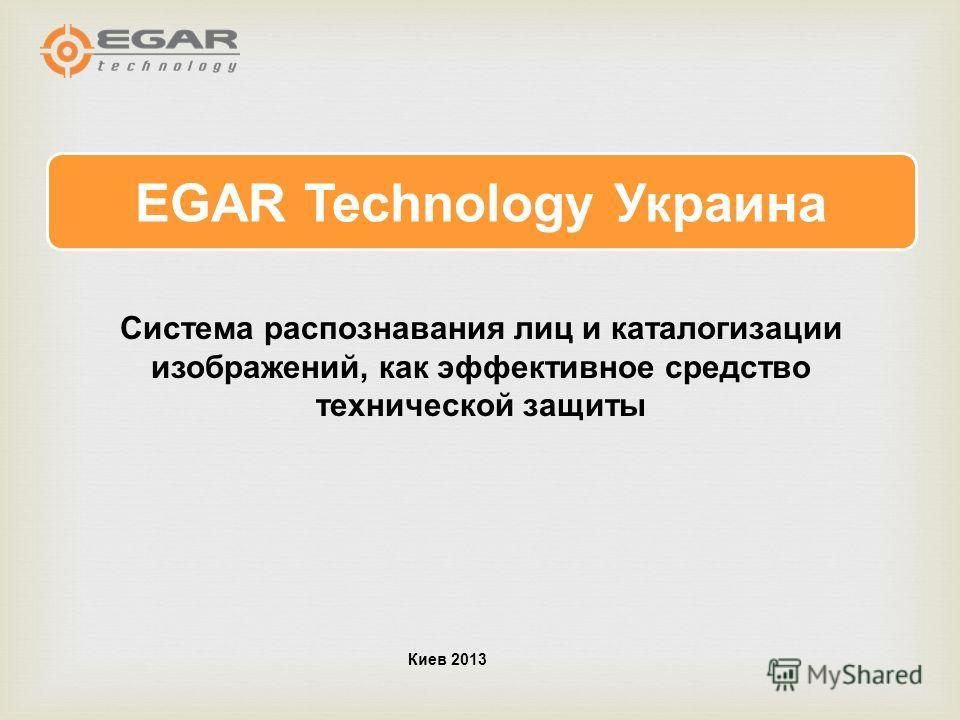 EGAR Technology Украина Киев 2013 Система распознавания лиц и каталогизации изображений, как эффективное средство технической защиты