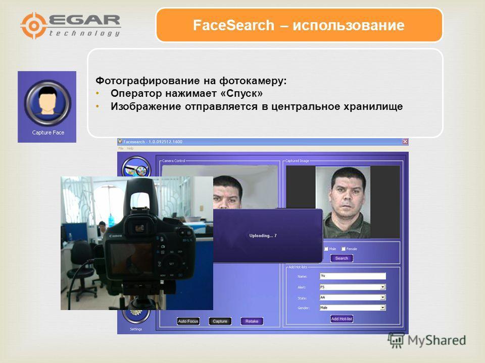FaceSearch – использование Фотографирование на фотокамеру: Оператор нажимает «Спуск» Изображение отправляется в центральное хранилище