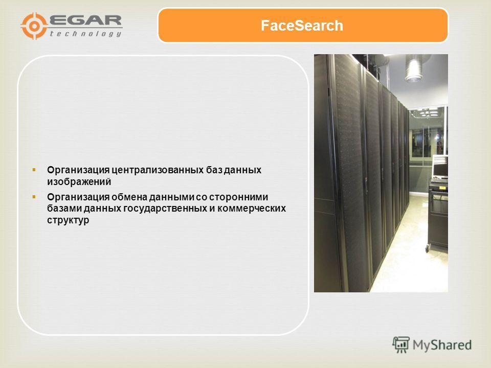 Организация централизованных баз данных изображений Организация обмена данными со сторонними базами данных государственных и коммерческих структур FaceSearch