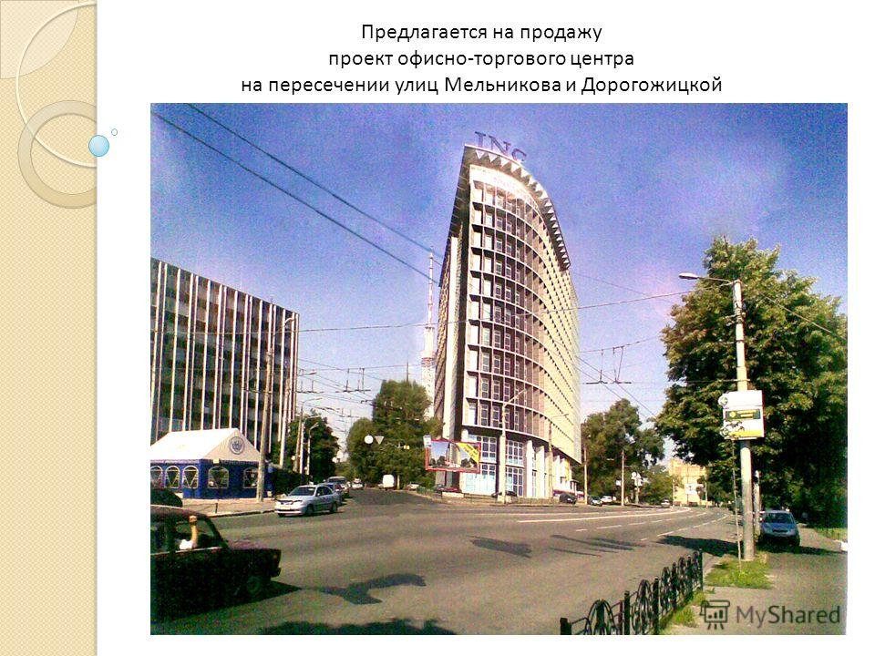 Предлагается на продажу проект офисно-торгового центра на пересечении улиц Мельникова и Дорогожицкой