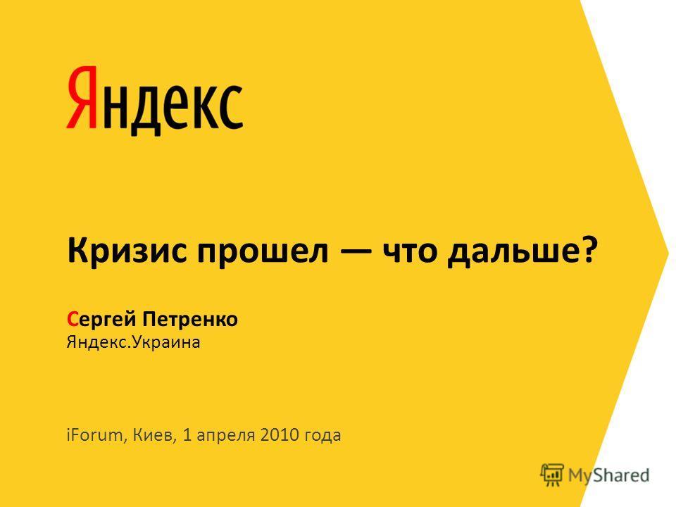 iForum, Киев, 1 апреля 2010 года Яндекс.Украина Сергей Петренко Кризис прошел что дальше?