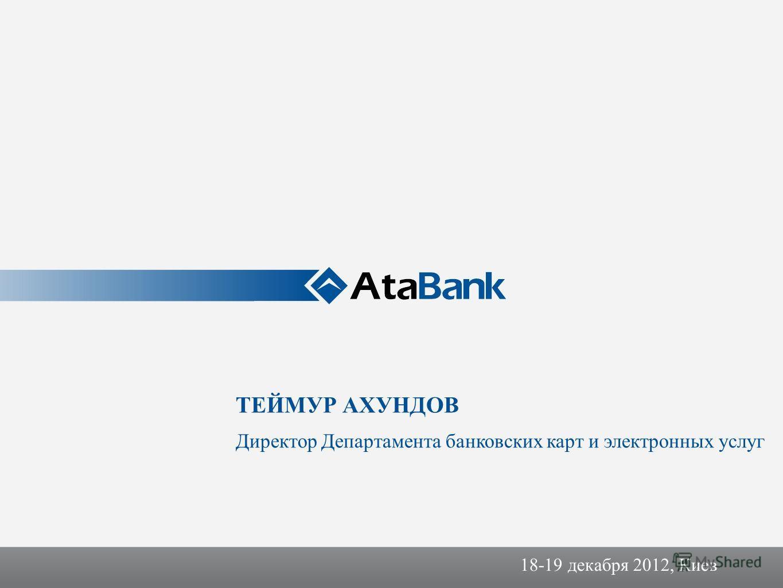 18-19 декабря 2012, Киев ТЕЙМУР АХУНДОВ Директор Департамента банковских карт и электронных услуг