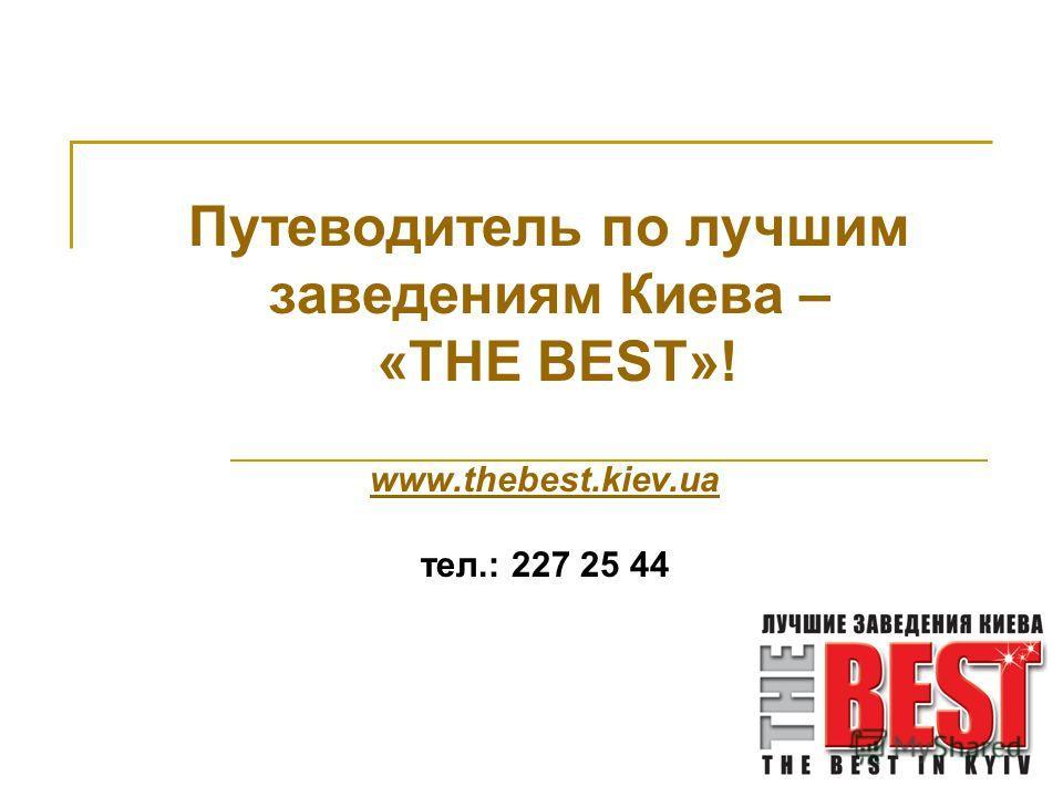 Путеводитель по лучшим заведениям Киева – «THE BEST»! www.thebest.kiev.ua тел.: 227 25 44
