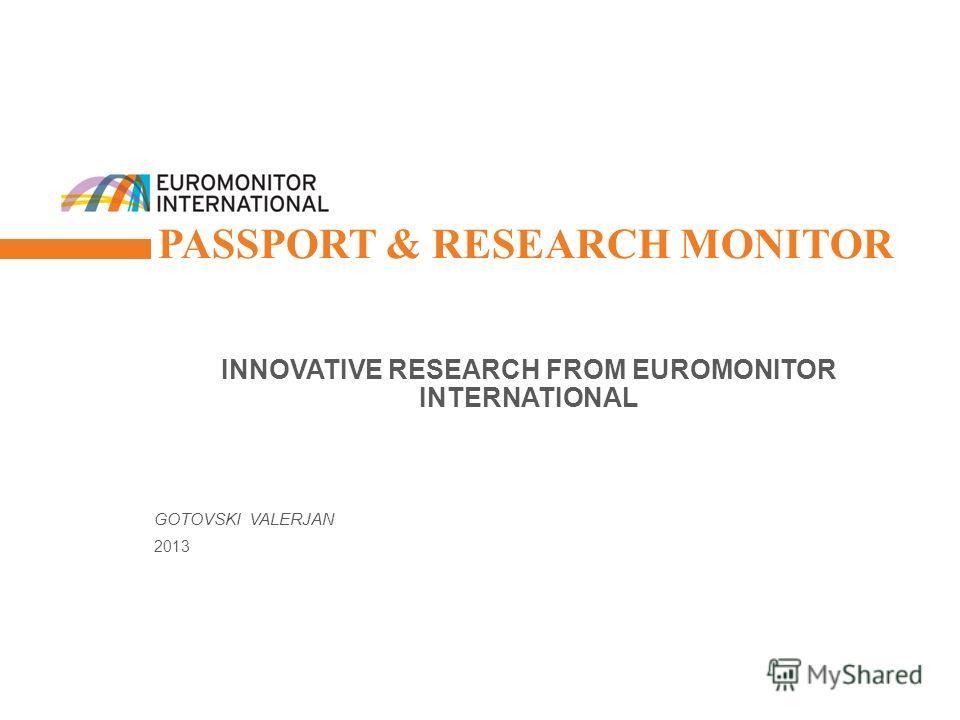 © Euromonitor International 1 PASSPORT & RESEARCH MONITOR INNOVATIVE RESEARCH FROM EUROMONITOR INTERNATIONAL GOTOVSKI VALERJAN 2013