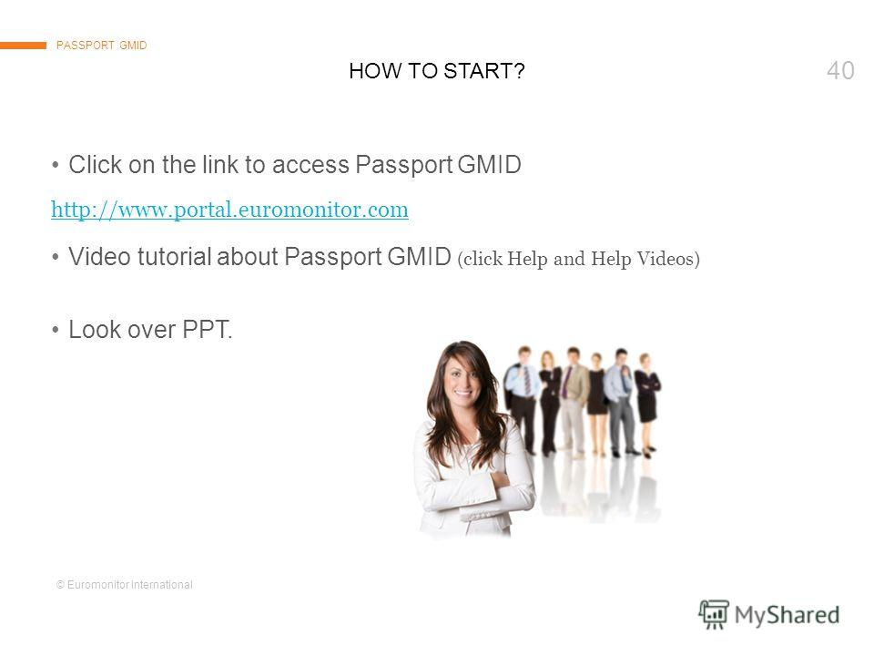 © Euromonitor International 40 HOW TO START? PASSPORT GMID Click on the link to access Passport GMID http://www.portal.euromonitor.comhttp://www.portal.euromonitor.com Video tutorial about Passport GMID ( click Help and Help Videos ) Look over PPT.