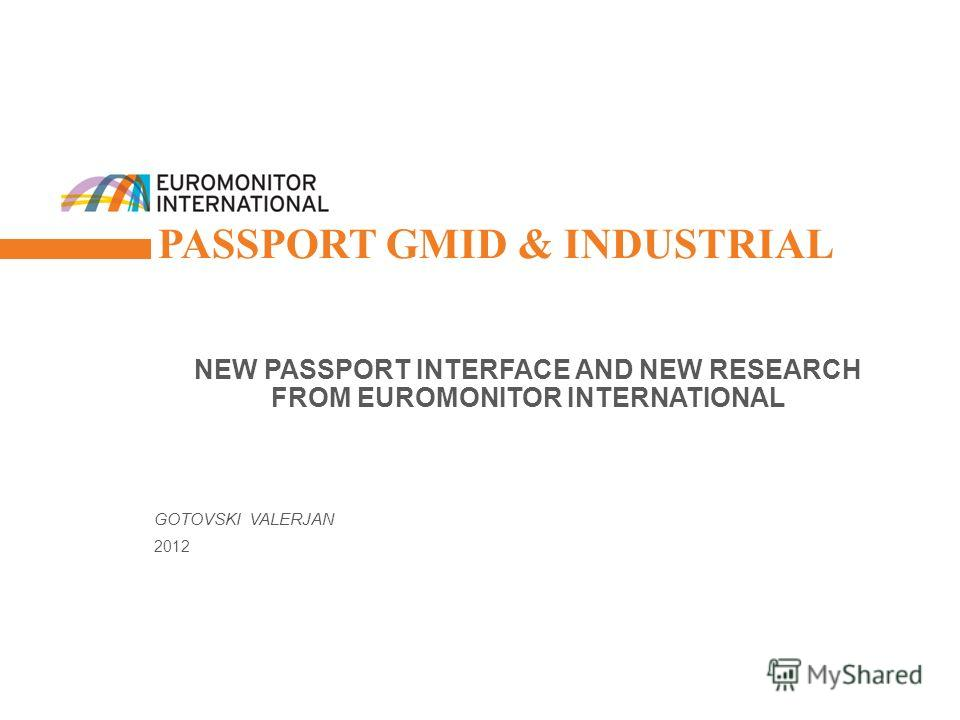 © Euromonitor International 1 PASSPORT GMID & INDUSTRIAL NEW PASSPORT INTERFACE AND NEW RESEARCH FROM EUROMONITOR INTERNATIONAL GOTOVSKI VALERJAN 2012
