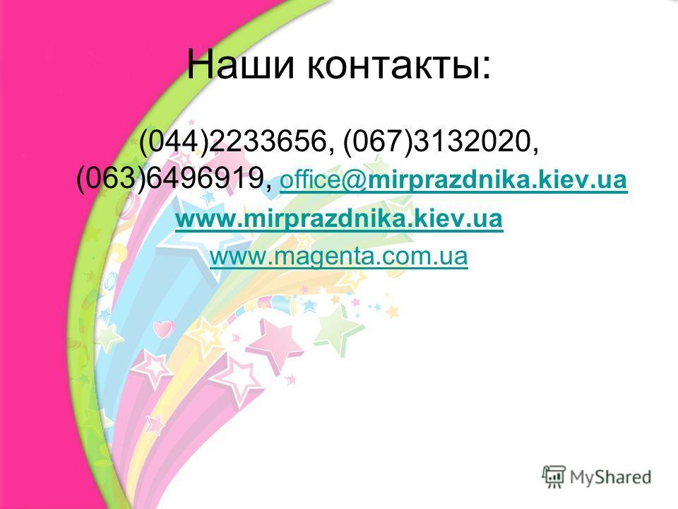 Наши контакты: (044)2233656, (067)3132020, (063)6496919, office@mirprazdnika.kiev.ua office@mirprazdnika.kiev.ua www.mirprazdnika.kiev.ua www.magenta.com.ua
