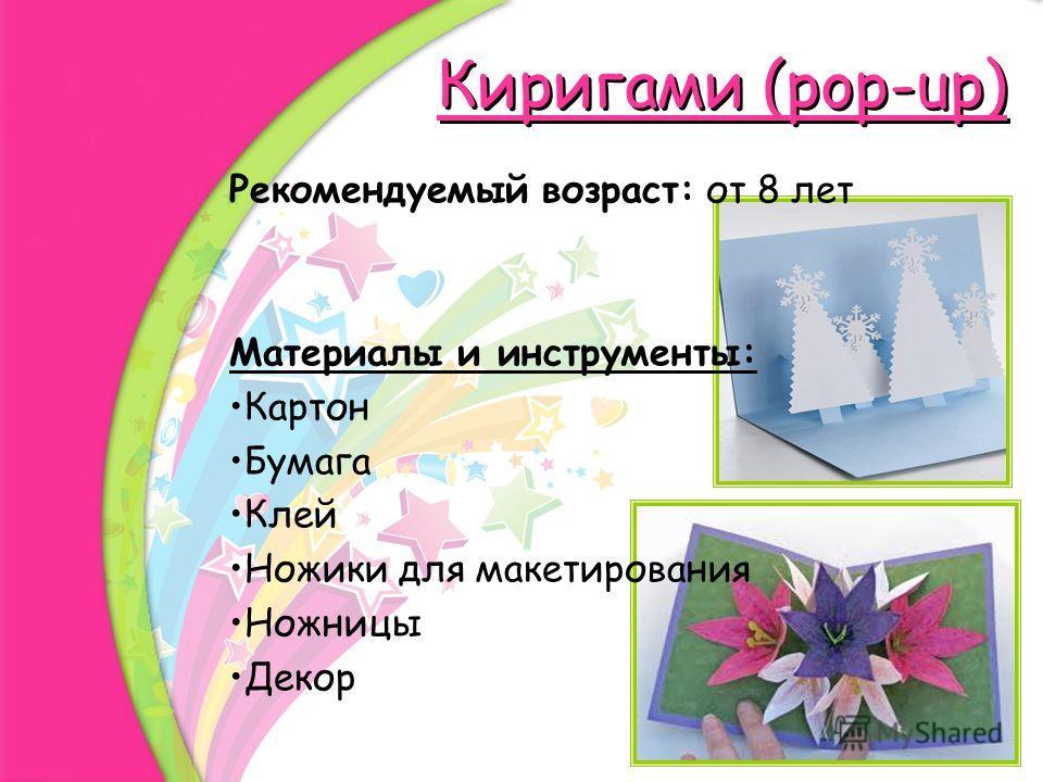 Киригами (pop-up) Рекомендуемый возраст: от 8 лет Материалы и инструменты: Картон Бумага Клей Ножики для макетирования Ножницы Декор