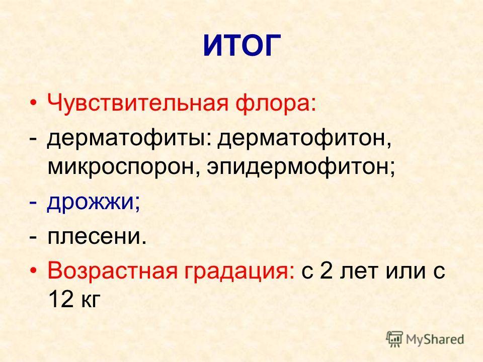 ИТОГ Чувствительная флора: -дерматофиты: дерматофитон, микроспорон, эпидермофитон; -дрожжи; -плесени. Возрастная градация: с 2 лет или с 12 кг