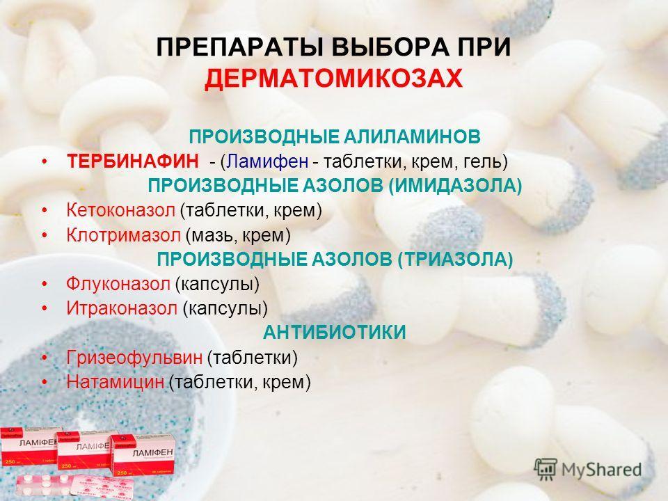 ПРЕПАРАТЫ ВЫБОРА ПРИ ДЕРМАТОМИКОЗАХ ПРОИЗВОДНЫЕ АЛИЛАМИНОВ ТЕРБИНАФИН - (Ламифен - таблетки, крем, гель) ПРОИЗВОДНЫЕ АЗОЛОВ (ИМИДАЗОЛА) Кетоконазол (таблетки, крем) Клотримазол (мазь, крем) ПРОИЗВОДНЫЕ АЗОЛОВ (ТРИАЗОЛА) Флуконазол (капсулы) Итраконаз