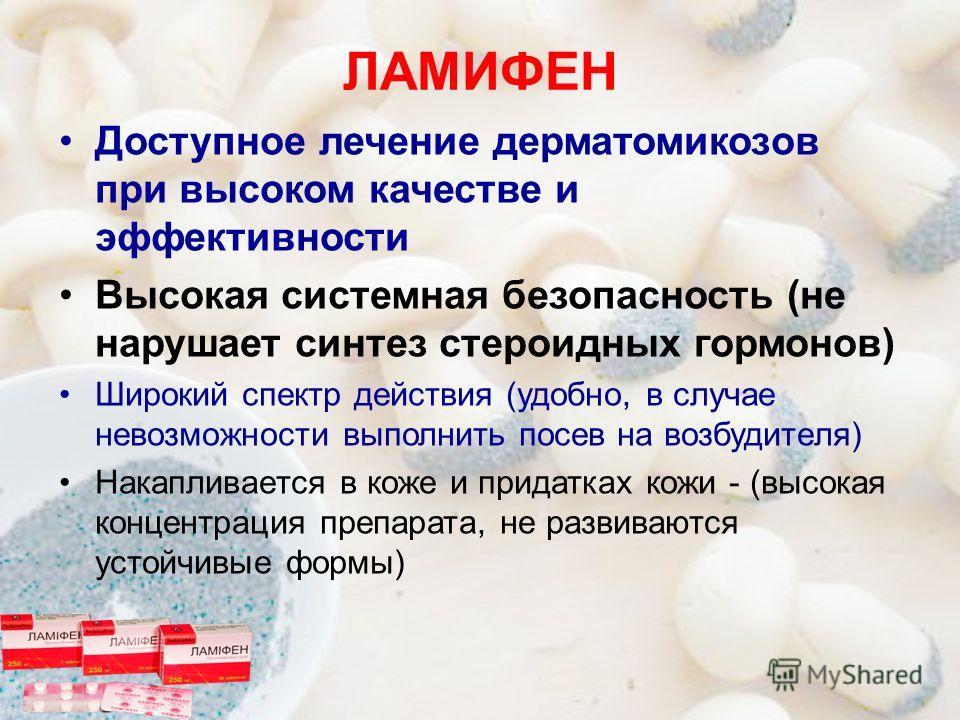 ЛАМИФЕН Доступное лечение дерматомикозов при высоком качестве и эффективности Высокая системная безопасность (не нарушает синтез стероидных гормонов) Широкий спектр действия (удобно, в случае невозможности выполнить посев на возбудителя) Накапливаетс