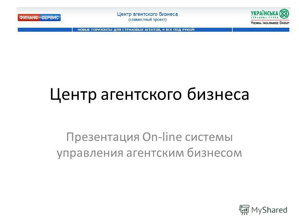 Центр агентского бизнеса Презентация On-line системы управления агентским бизнесом