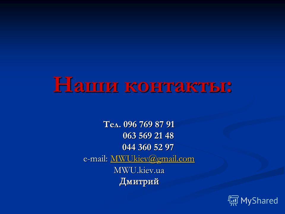 Наши контакты: Тел. 096 769 87 91 063 569 21 48 063 569 21 48 044 360 52 97 044 360 52 97 e-mail: MWUkiev@gmail.com MWUkiev@gmail.com MWU.kiev.uaДмитрий
