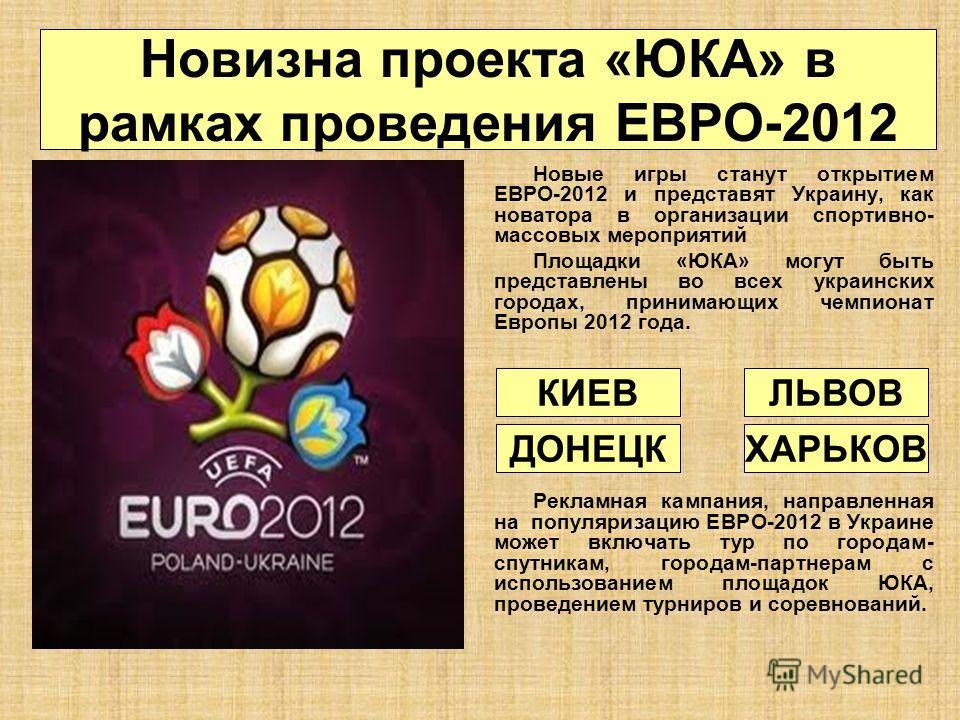 Новизна проекта «ЮКА» в рамках проведения ЕВРО-2012 Новые игры станут открытием ЕВРО-2012 и представят Украину, как новатора в организации спортивно- массовых мероприятий Площадки «ЮКА» могут быть представлены во всех украинских городах, принимающих