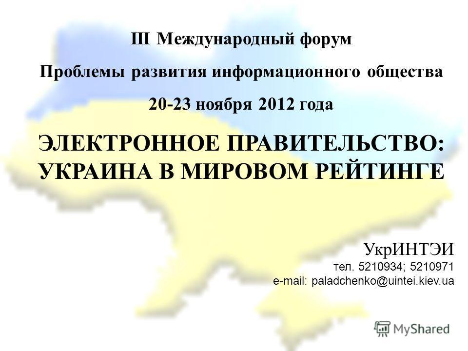 ІІІ Международный форум Проблемы развития информационного общества 20-23 ноября 2012 года ЭЛЕКТРОННОЕ ПРАВИТЕЛЬСТВО: УКРАИНА В МИРОВОМ РЕЙТИНГЕ УкрИНТЭИ тел. 5210934; 5210971 e-mail: paladchenko@uintei.kiev.ua