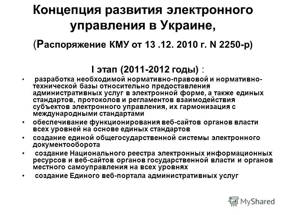 Концепция развития электронного управления в Украине, (Р аспоряжение КМУ от 13.12. 2010 г. N 2250-р) I этап (2011-2012 годы) : разработка необходимой нормативно-правовой и нормативно- технической базы относительно предоставления административных услу