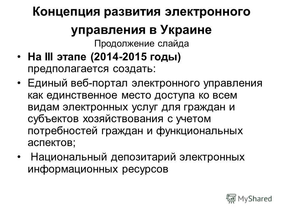 Концепция развития электронного управления в Украине Продолжение слайда На III этапе (2014-2015 годы) предполагается создать: Единый веб-портал электронного управления как единственное место доступа ко всем видам электронных услуг для граждан и субъе