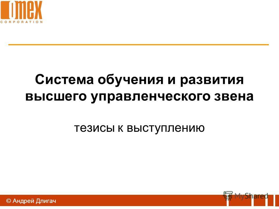 © Андрей Длигач Система обучения и развития высшего управленческого звена тезисы к выступлению