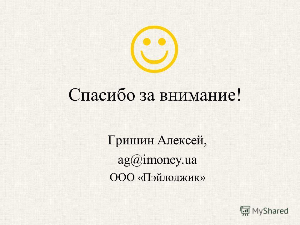 Спасибо за внимание! Гришин Алексей, ag@imoney.ua ООО «Пэйлоджик»