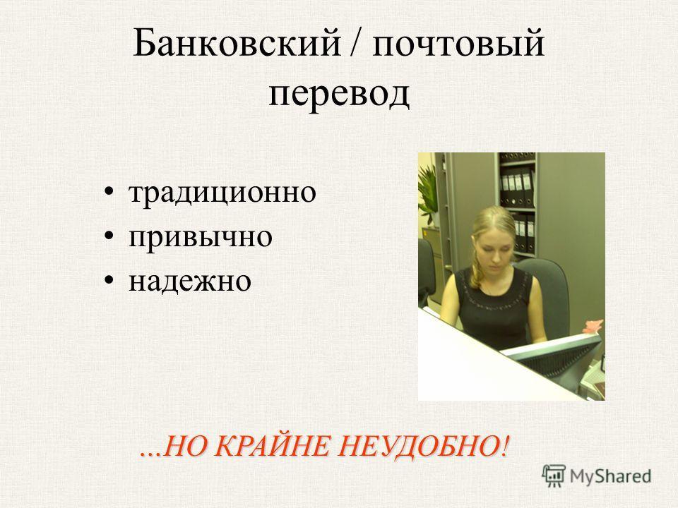 Банковский / почтовый перевод традиционно привычно надежно …НО КРАЙНЕ НЕУДОБНО!