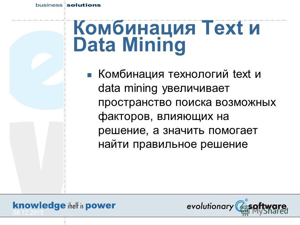 08.12.20131 Комбинация Text и Data Mining Комбинация технологий text и data mining увеличивает пространство поиска возможных факторов, влияющих на решение, а значить помогает найти правильное решение
