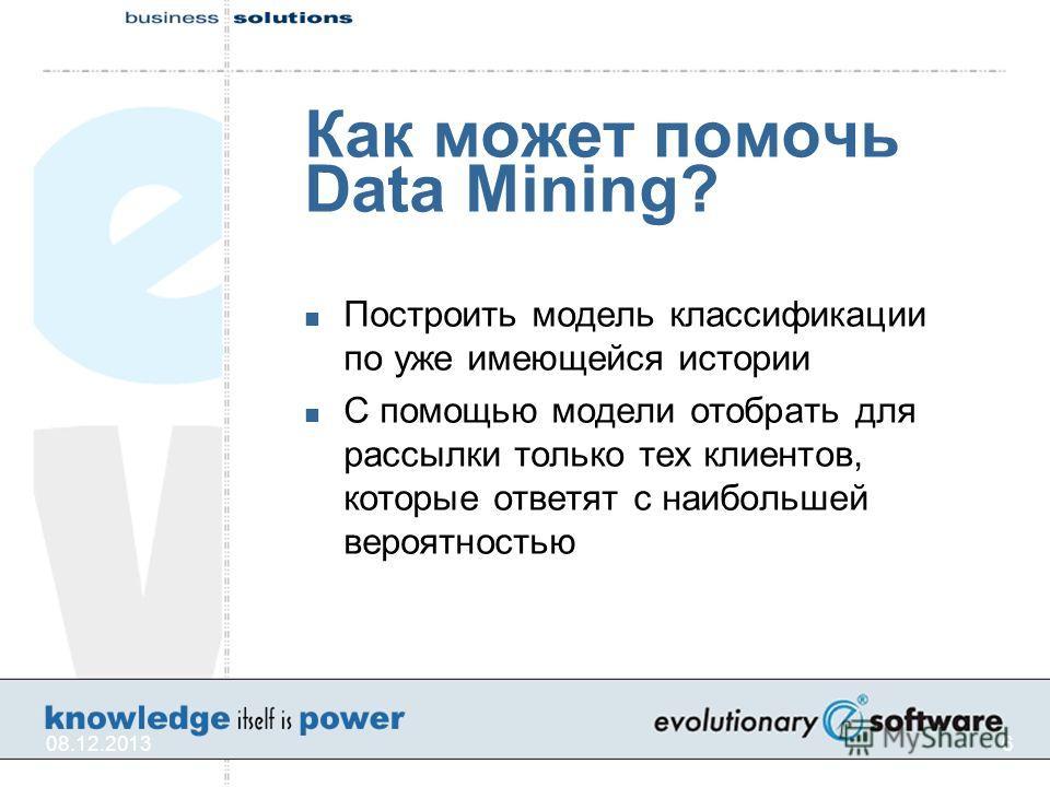 08.12.20136 Как может помочь Data Mining? Построить модель классификации по уже имеющейся истории С помощью модели отобрать для рассылки только тех клиентов, которые ответят с наибольшей вероятностью