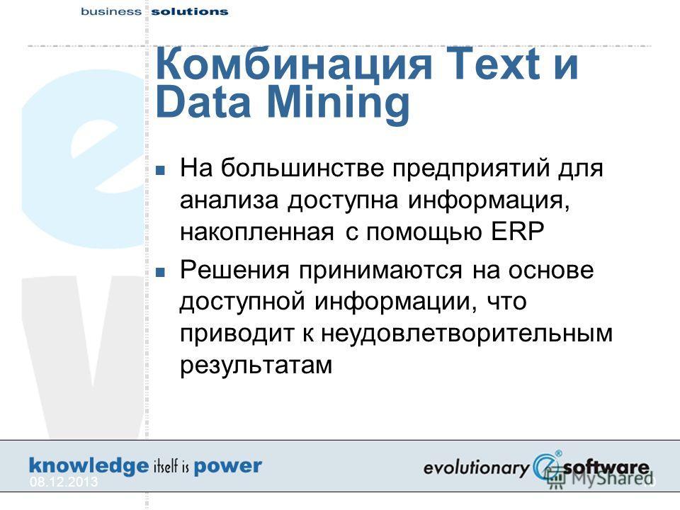 08.12.201310 Комбинация Text и Data Mining На большинстве предприятий для анализа доступна информация, накопленная с помощью ERP Решения принимаются на основе доступной информации, что приводит к неудовлетворительным результатам