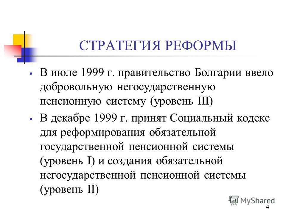 4 СТРАТЕГИЯ РЕФОРМЫ В июле 1999 г. правительство Болгарии ввело добровольную негосударственную пенсионную систему (уровень III) В декабре 1999 г. принят Социальный кодекс для реформирования обязательной государственной пенсионной системы (уровень I)