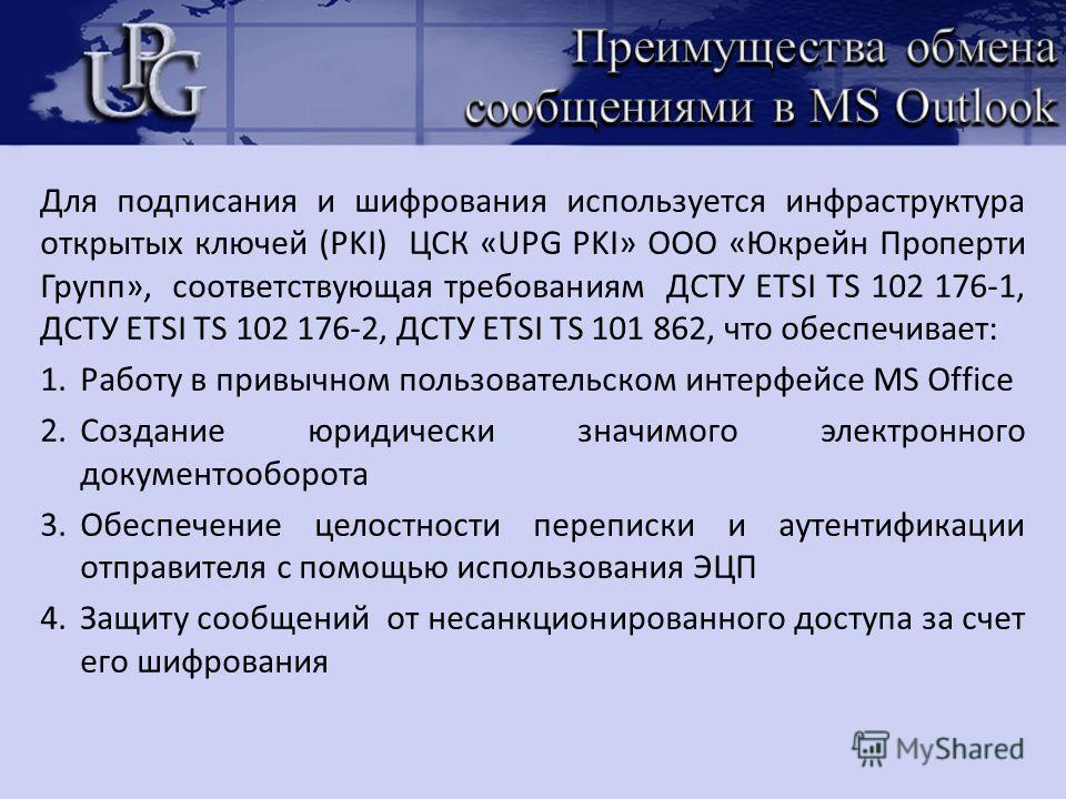 Для подписания и шифрования используется инфраструктура открытых ключей (PKI) ЦСК «UPG PKI» ООО «Юкрейн Проперти Групп», соответствующая требованиям ДСТУ ЕTSI TS 102 176-1, ДСТУ ЕTSI TS 102 176-2, ДСТУ ЕTSI TS 101 862, что обеспечивает: 1.Работу в пр