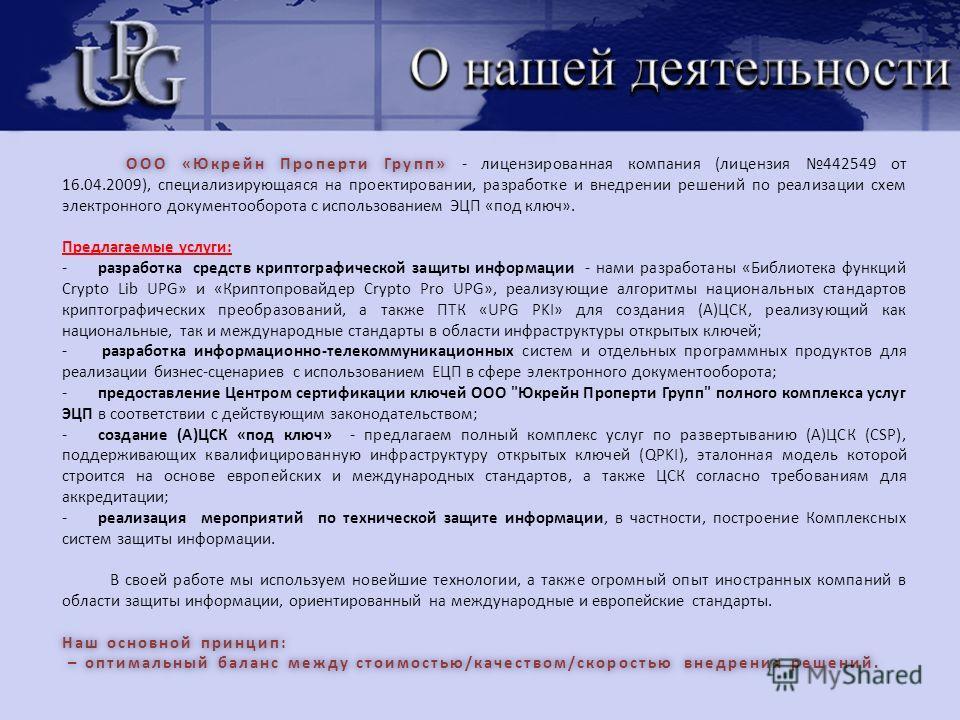 ООО «Юкрейн Проперти Групп» ООО «Юкрейн Проперти Групп» - лицензированная компания (лицензия 442549 от 16.04.2009), специализирующаяся на проектировании, разработке и внедрении решений по реализации схем электронного документооборота с использованием