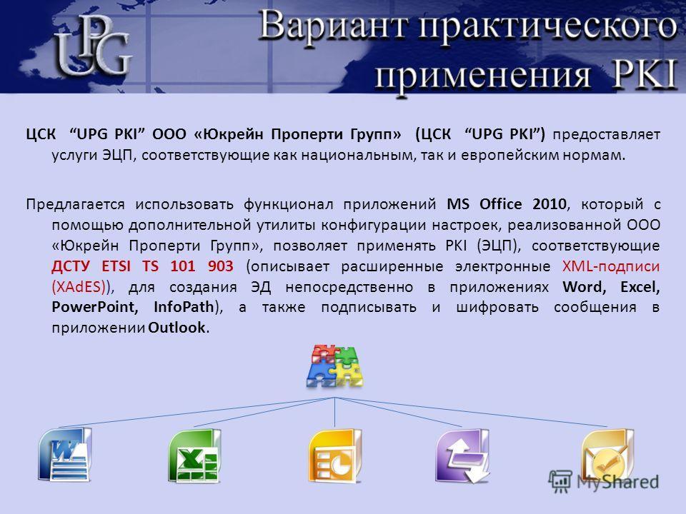 ЦСК UPG PKI ООО «Юкрейн Проперти Групп» (ЦСК UPG PKI) предоставляет услуги ЭЦП, соответствующие как национальным, так и европейским нормам. Предлагается использовать функционал приложений MS Office 2010, который с помощью дополнительной утилиты конфи
