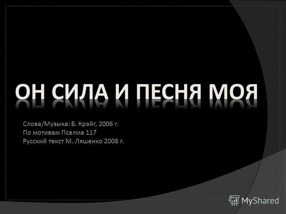 Слова/Музыка: Б. Крэйг, 2006 г. По мотивам Псалма 117 Русский текст М. Ляшенко 2008 г.