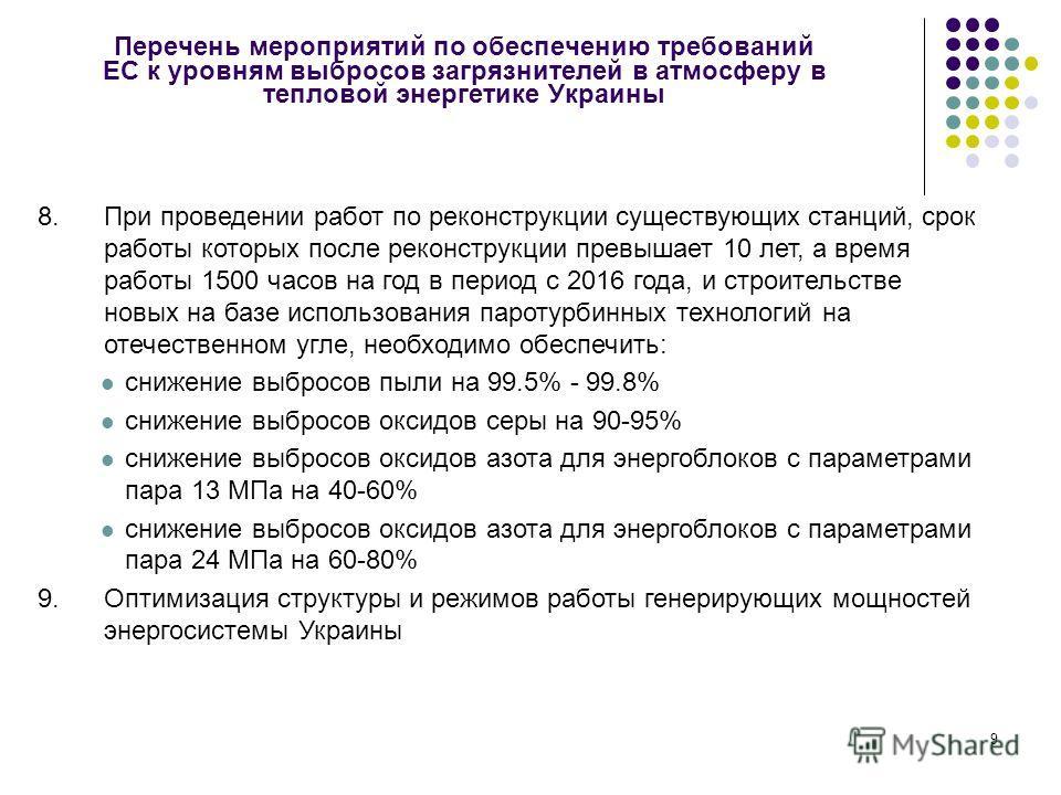 9 Перечень мероприятий по обеспечению требований ЕС к уровням выбросов загрязнителей в атмосферу в тепловой энергетике Украины 8.При проведении работ по реконструкции существующих станций, срок работы которых после реконструкции превышает 10 лет, а в
