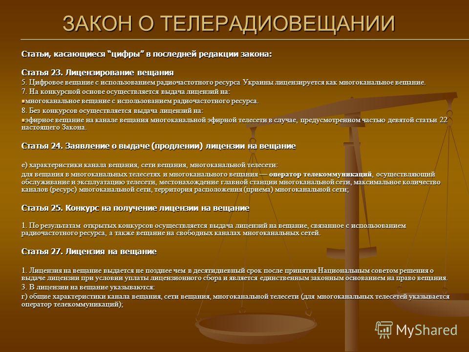 ЗАКОН О ТЕЛЕРАДИОВЕЩАНИИ Статьи, касающиеся цифры в последней редакции закона: Статья 23. Лицензирование вещания 5. Цифровое вещание с использованием радиочастотного ресурса Украины лицензируется как многоканальное вещание. 7. На конкурсной основе ос
