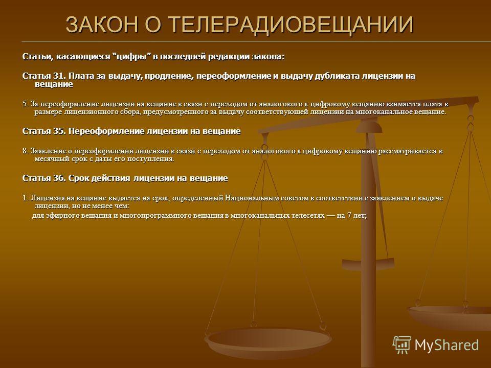 ЗАКОН О ТЕЛЕРАДИОВЕЩАНИИ Статьи, касающиеся цифры в последней редакции закона: Статья 31. Плата за выдачу, продление, переоформление и выдачу дубликата лицензии на вещание 5. За переоформление лицензии на вещание в связи с переходом от аналогового к