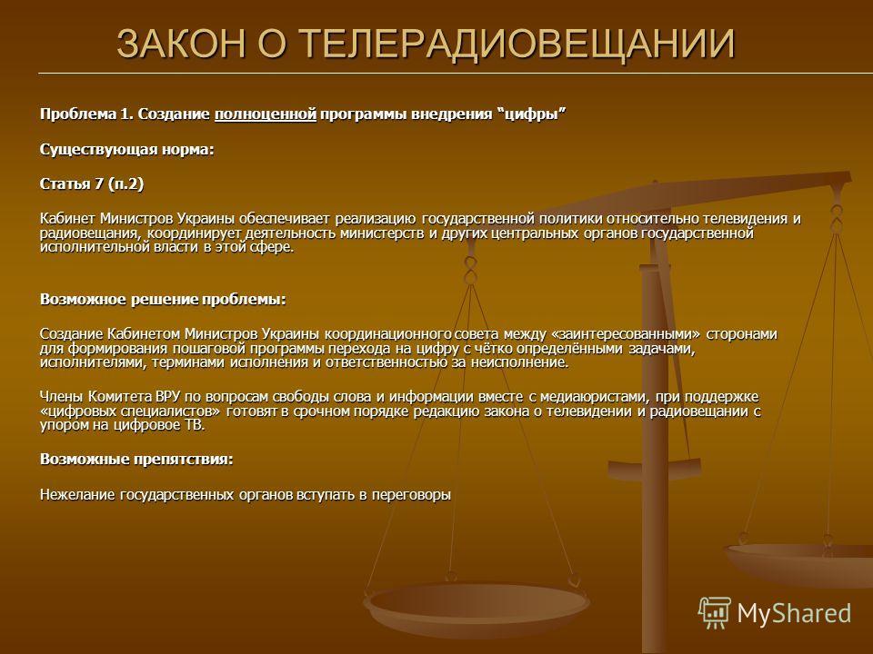 ЗАКОН О ТЕЛЕРАДИОВЕЩАНИИ Проблема 1. Создание полноценной программы внедрения цифры Существующая норма: Статья 7 (п.2) Кабинет Министров Украины обеспечивает реализацию государственной политики относительно телевидения и радиовещания, координирует де