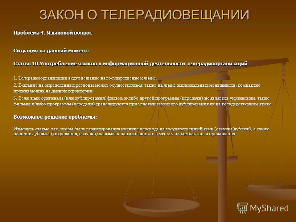 ЗАКОН О ТЕЛЕРАДИОВЕЩАНИИ Проблема 4. Языковой вопрос Ситуация на данный момент: Статья 10.Употребление языков в информационной деятельности телерадиоорганизаций 1. Телерадиоорганизации ведут вещание на государственном языке. 2. Вещание на определенны