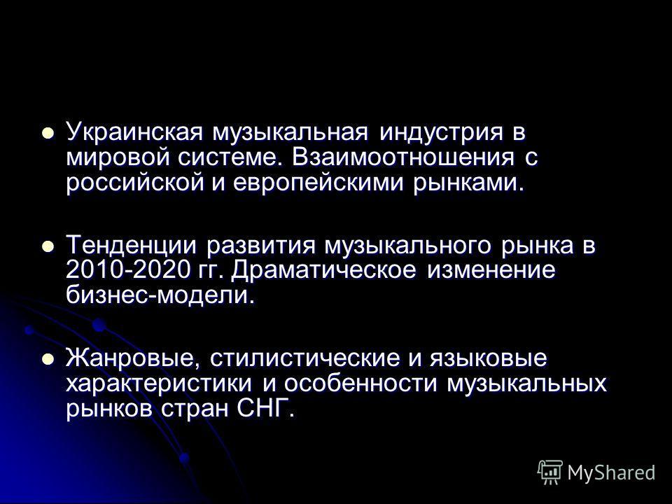 Украинская музыкальная индустрия в мировой системе. Взаимоотношения с российской и европейскими рынками. Украинская музыкальная индустрия в мировой системе. Взаимоотношения с российской и европейскими рынками. Тенденции развития музыкального рынка в