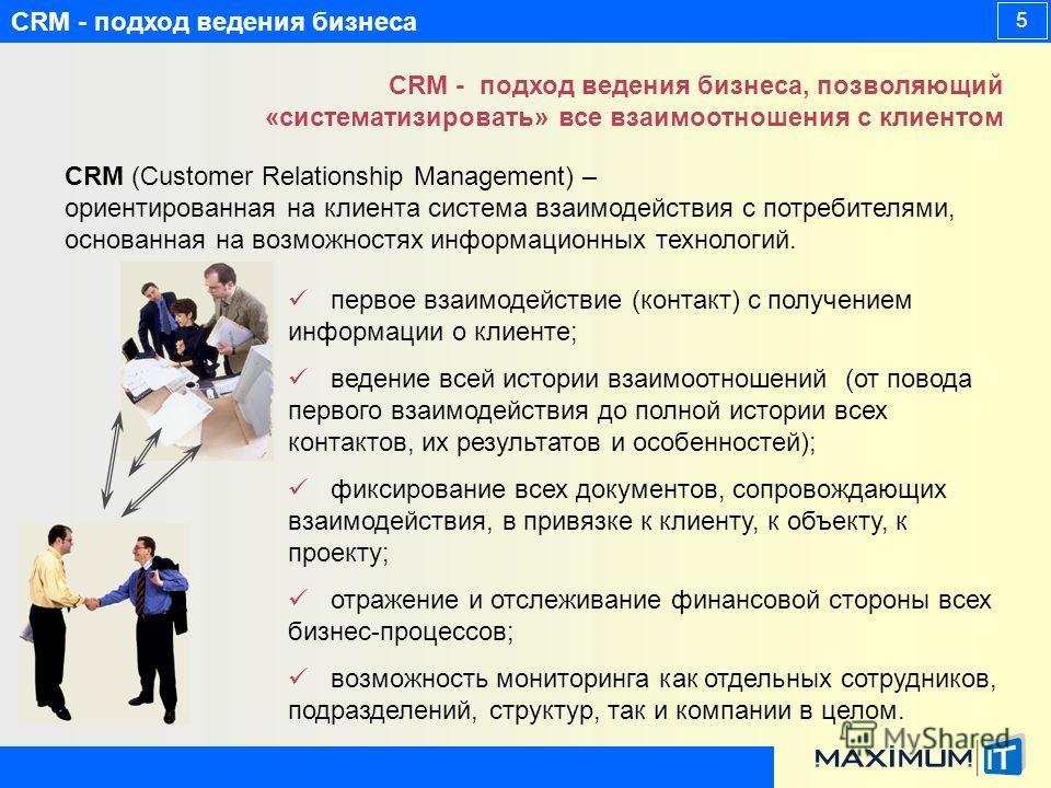 CRM - подход ведения бизнеса 5 CRM - подход ведения бизнеса, позволяющий «систематизировать» все взаимоотношения с клиентом первое взаимодействие (контакт) с получением информации о клиенте; ведение всей истории взаимоотношений (от повода первого вза