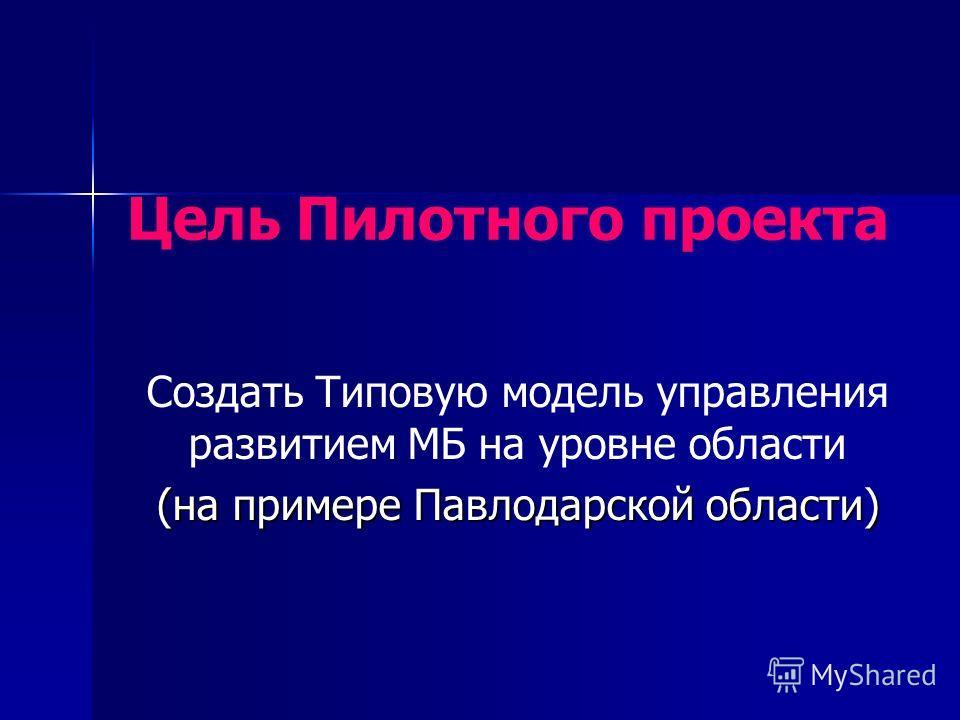Создать Типовую модель управления развитием МБ на уровне области (на примере Павлодарской области) Цель Пилотного проекта