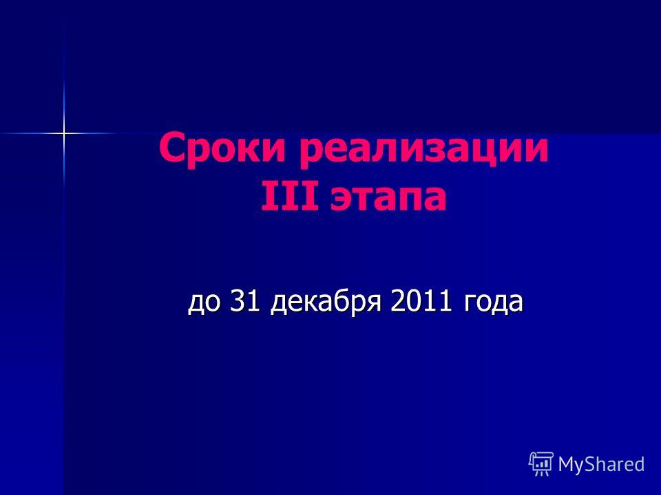 до 31 декабря 2011 года Сроки реализации III этапа