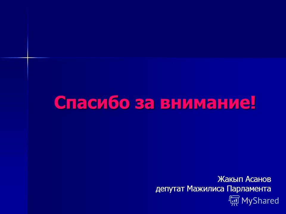 Спасибо за внимание! Жакып Асанов депутат Мажилиса Парламента