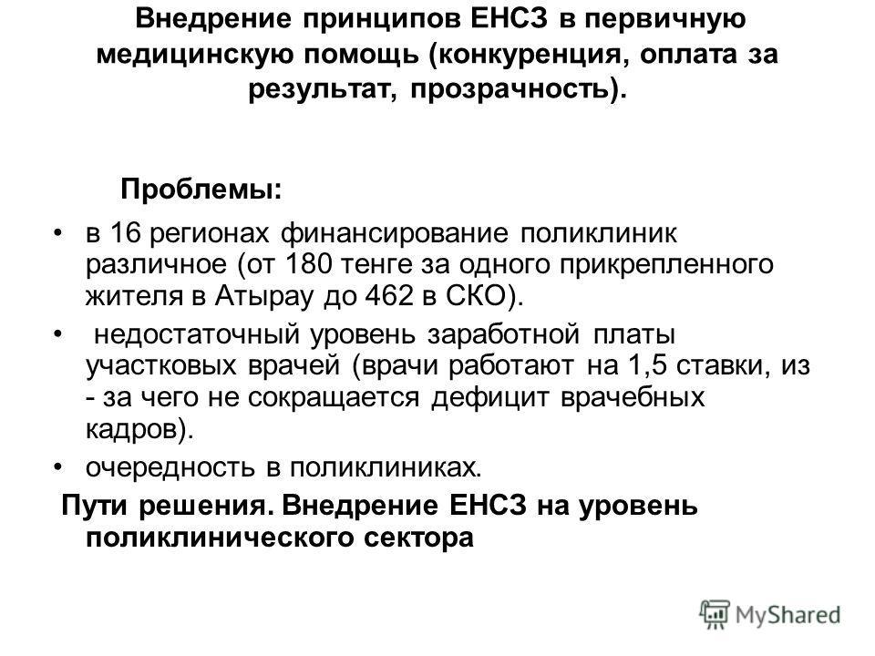 Внедрение принципов ЕНСЗ в первичную медицинскую помощь (конкуренция, оплата за результат, прозрачность). Проблемы: в 16 регионах финансирование поликлиник различное (от 180 тенге за одного прикрепленного жителя в Атырау до 462 в СКО). недостаточный