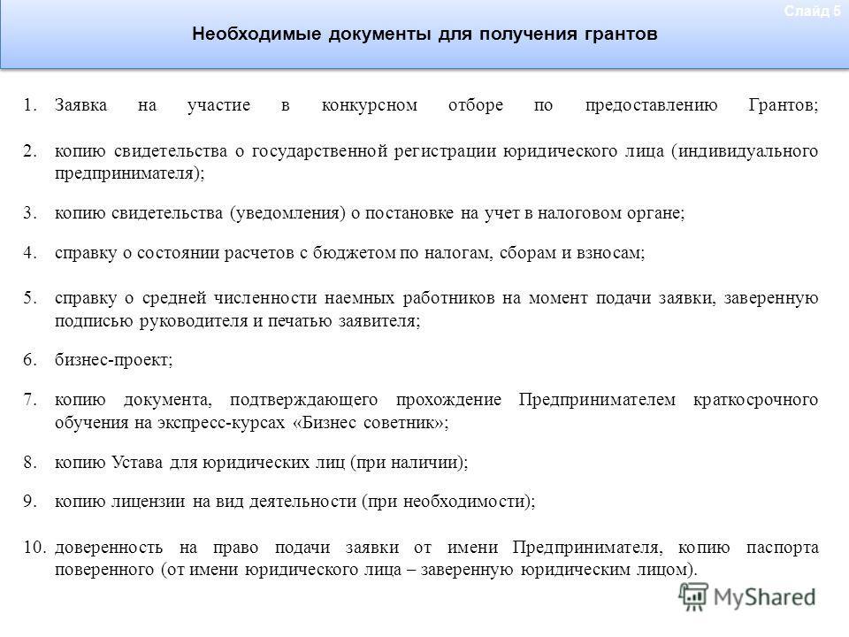 Необходимые документы для получения грантов 1.Заявка на участие в конкурсном отборе по предоставлению Грантов; 2.копию свидетельства о государственной регистрации юридического лица (индивидуального предпринимателя); 3.копию свидетельства (уведомления