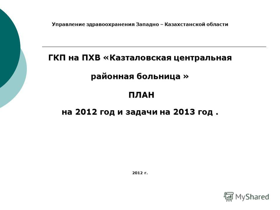 Управление здравоохранения Западно – Казахстанской области ГКП на ПХВ «Казталовская центральная районная больница » ПЛАН ПЛАН на 2012 год и задачи на 2013 год. 2012 г.