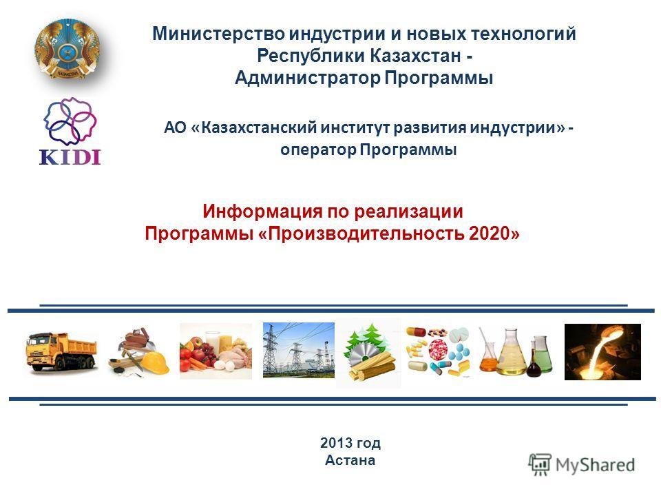 2013 год Астана Министерство индустрии и новых технологий Республики Казахстан - Администратор Программы Информация по реализации Программы «Производительность 2020» АО «Казахстанский институт развития индустрии» - оператор Программы