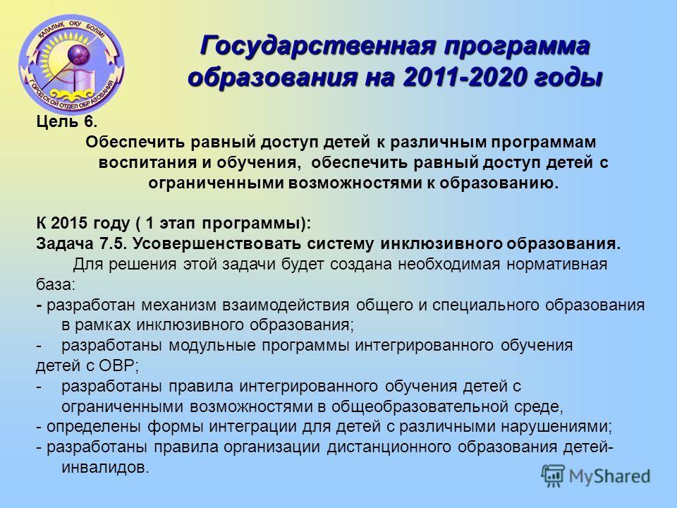 Государственная программа образования на 2011-2020 годы Цель 6. Обеспечить равный доступ детей к различным программам воспитания и обучения, обеспечить равный доступ детей с ограниченными возможностями к образованию. К 2015 году ( 1 этап программы):